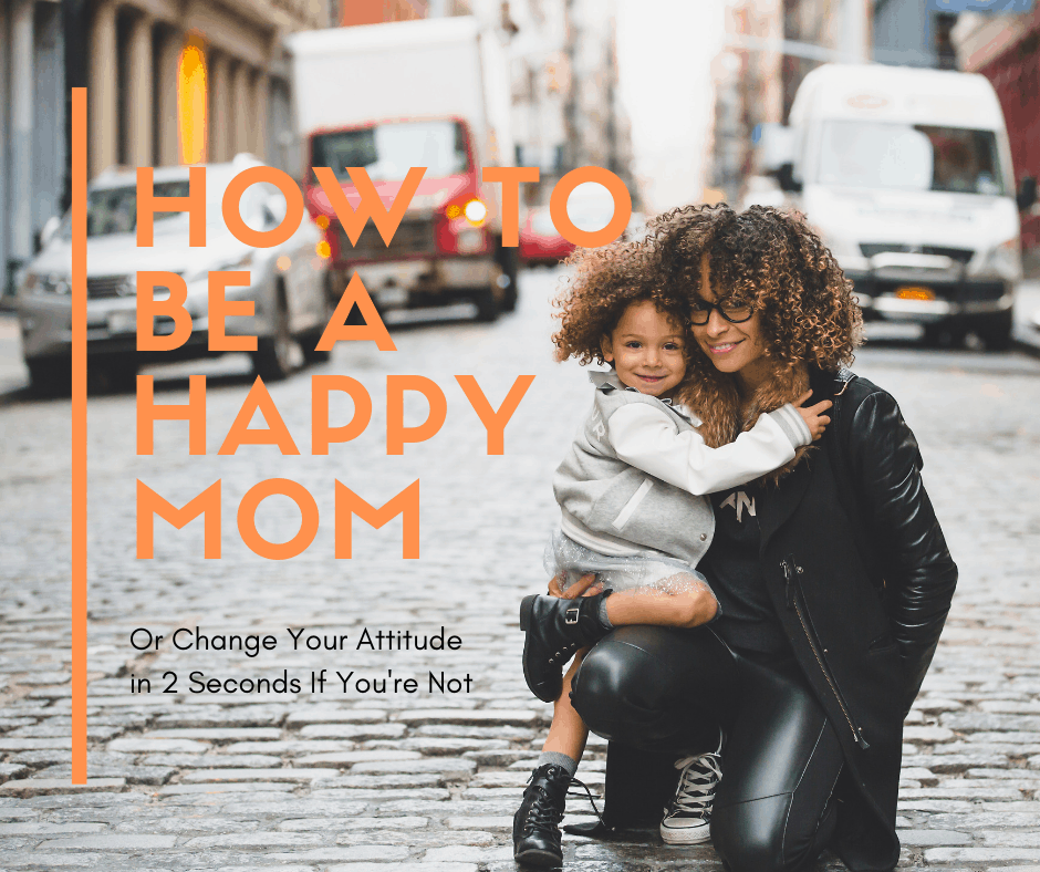 How to be a Happy Mom (or Change Your Attitude in 2 Seconds if You're Not)